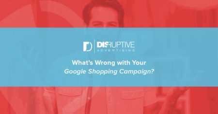 What's Wrong with Your Google Shopping Campaigns? | Disruptive Advertising