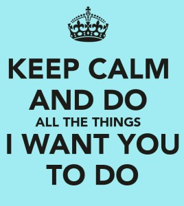 Keep Calm and Do All the Things I Want You to Do | Disruptive Advertising