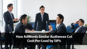 How AdWords Similar Audiences Cut Cost-Per-Lead by 58% | Disruptive Advertising