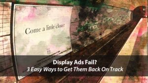 Display Ads Fail? 3 Easy Ways to Get Them Back On Track | Disruptive Advertising
