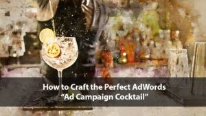 "How to Craft the Perfect AdWords ""Ad Campaign Cocktail"" [Webinar] 