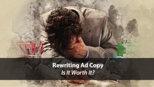Rewriting Ad Copy: Is It Worth It? | Disruptive Advertising