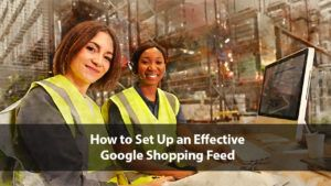 How to Set Up an Effective Google Shopping Feed | Disruptive Advertising