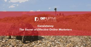 Consistency: The Secret of Effective Online Marketers | Disruptive Advertising