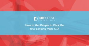 How to Get People to Click on Your Landing Page CTA | Disruptive Advertising