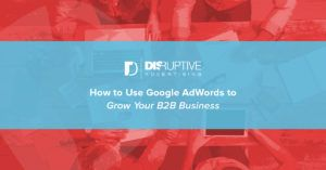 How to Use Google AdWors to Grow Your B2B Business | Disruptive Advertising