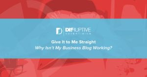 Give It to Me Straight: Why Isn't My Business Blog Working? | Disruptive Advertising