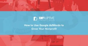 How to Use Google AdWords to Grow Your Nonprofit | Disruptive Advertising
