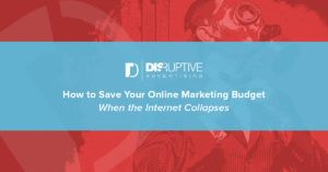 How to Save Your Online Marketing Budget When the Internet Collapses | Disruptive Advertising