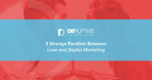 3 Strange Parallels Between Love and Digital Marketing | Disruptive Advertising