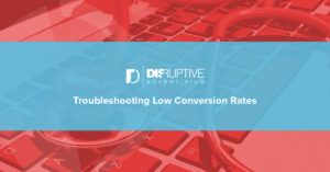 Troubleshooting Low Conversion Rates | Disruptive Advertising