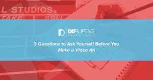 3 Questions to Ask Yourself Before You Make a Video Ad | Disruptive Advertising