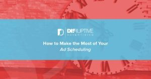 How to Make the Most of Your Ad Scheduling | Disruptive Advertising