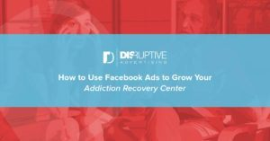 How to Use Facebook Ads to Grow Your Addiction Recovery Center | Disruptive Advertising