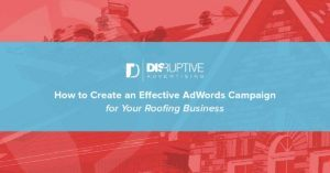 How to Create an Effective Roofing AdWords Campaign | Disruptive Advertising