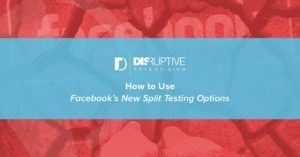 How to Use Facebook's New Split Testing Options | Disruptive Advertising