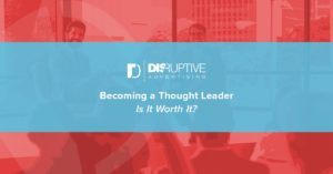 Becoming a Thought Leader: Is It Worth It? | Disruptive Advertising