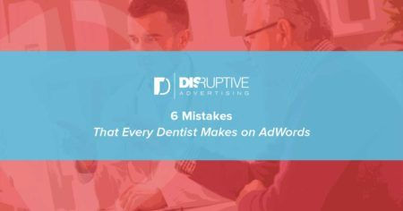 6 Mistakes that Every Dentist Makes on AdWords | Disruptive Advertising