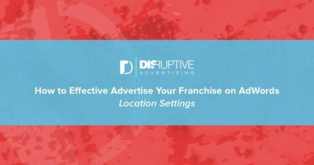 How to Effectively Advertise Your Franchise on AdWords: Location Settings | Disruptive Advertising