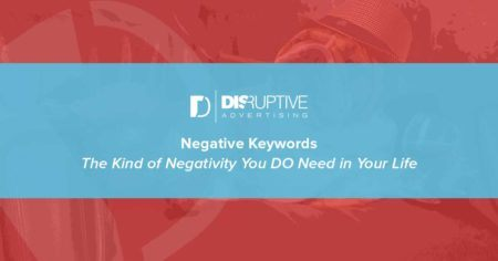 Negative Keywords: The Kind of Negativity You DO Need in Your Life | Disruptive Advertising