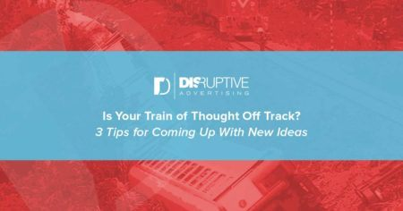Train of Thought Off Track? 3 Tips for Coming Up With New Ideas | Disruptive Advertising