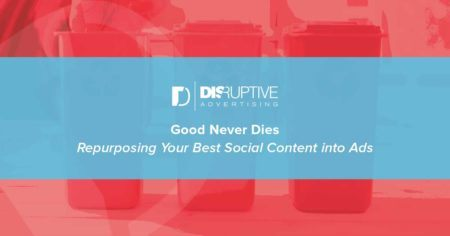 Good Never Dies: Repurposing Your Best Social Content into Ads | Disruptive Advertising