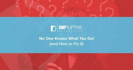No One Knows What You Do! (and How to Fix It) | Disruptive Advertising