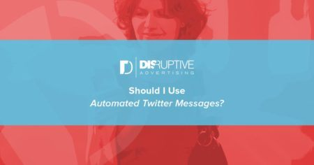 Should I Use Automated Twitter Messages? | Disruptive Advertising
