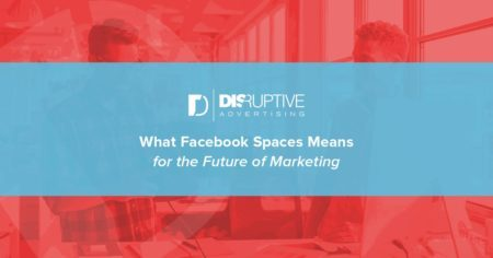 What Facebook Spaces Means for the Future of Marketing | Disruptive Advertising