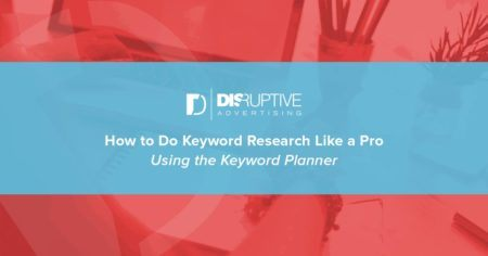 How to Do Keyword Research Like a Pro Using the Keyword Planner | Disruptive Advertising