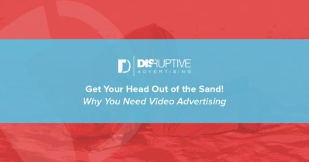 Get Your Head Out of the Sand! Why You Need Video Advertising | Disruptive Advertising