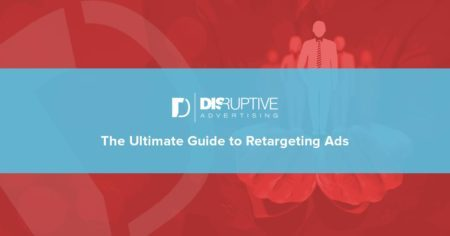 The Ultimate Guide to Retargeting Ads | Disruptive Advertising