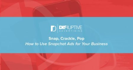 Snap, Crackle, Pop: How to Use Snapchat Ads for Your Business | Disruptive Advertising