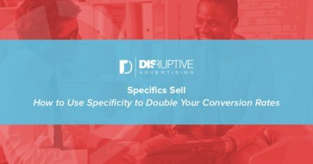 Specifics Sell: How to Use Specificity to Double Your Conversion Rates | Disruptive Advertising