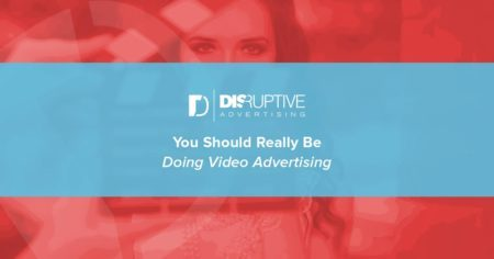 You Should Really Be Doing Video Advertising | Disruptive Advertising