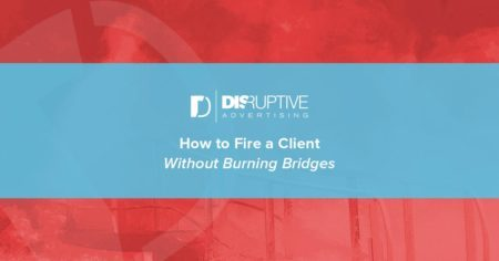 How to Fire a Client Without Burning Bridges | Disruptive Advertising