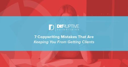 7 Copywriting Mistakes That Are Keeping You From Getting Clients | Disruptive Advertising